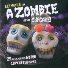 A Zombie Ate My Cupcake! : 25 Deliciously Weird Cupcake Recipes, Hardback