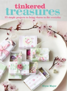 Tinkered Treasures : 35 Easy-to-Make Projects to Bring Charm to the Everyday, Paperback