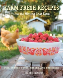 Farm Fresh Recipes from the Missing Goat Farm : Over 100 Recipes Including Pies, Snacks, Soups, Breads, and Preserves, Hardback