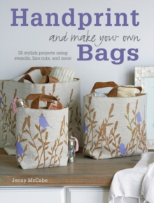 Handprint and Make Your Own Bags : 35 Stylish Projects for Using Stencils, Lino Cuts, and More, Paperback