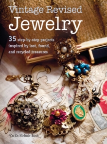 Vintage Revised Jewelry : 35 Step-by-Step Projects Inspired by Lost, Found, and Recycled Treasures, Paperback