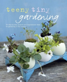 Teeny Tiny Gardening : 35 Step-by-Step Projects and Inspirational Ideas for Gardening in Tiny Spaces, Hardback Book