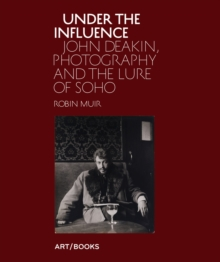 Under the Influence : John Deakin, Photography and the Lure of Soho, Hardback