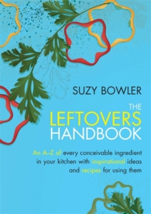 The Leftovers Handbook : A-Z of Every Ingredient in Your Kitchen with Inspirational Ideas for Using Them, Paperback