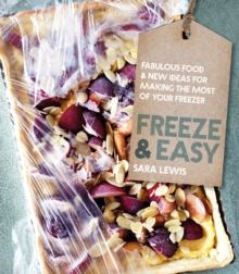 Freeze & Easy : Fabulous Food and New Ideas for Making the Most of Your Freezer, Hardback