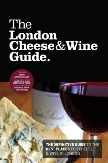 The London Cheese & Wine Guide : The Definitive Guide to the Best Places for Cheese & Wine in London, Paperback