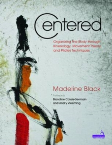 Centered : Organizing the Body Through Kinesiology, Movement Heory and Pilates Technique, Paperback