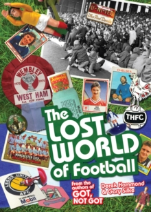 The Lost World of Football : From the Writers of Got, Not Got, Hardback