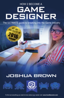 How To Become A Game Designer : The Ultimate Guide to Breaking into the Game Industry 1 1, Paperback