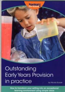 Outstanding Early Years Provision in Practice : How to Transform Your Setting into an Exceptional Learning Environment Using Simple Ideas, Paperback