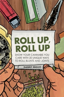 Roll Up, Roll Up : Show your cannabis you care with 20 unique ways to roll blunts and joints, Hardback
