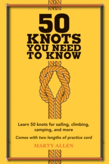 50 Knots You Need to Know : Learn 50 Knots for Sailing, Climbing, Camping, and More, Hardback