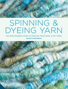 Spinning and Dyeing Yarn : The Home Spinner's Guide to Creating Traditional and Yarn Art, Hardback Book