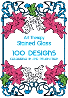 Art Therapy: Stained Glass : 100 Designs for Colouring in and Relaxation, Hardback