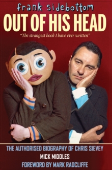 Frank Sidebottom Out of His Head : The Authorised Biography of Chris Sievey, Hardback