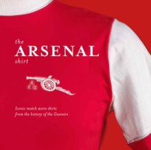 The Arsenal Shirt : The History of the Iconic Gunners Jersey Told Through an Extraordinary Collection of Match Worn Shirts, Hardback