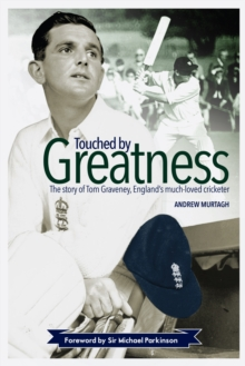 Touched by Greatness : The Story of Tom Graveney, England's Much Loved Cricketer, Hardback