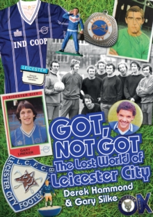 Got, Not Got: Leicester City : The Lost World of Leicester City, Hardback
