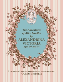Adventures of Alice Laselles by Alexandrina Victoria Aged 103/4 : A Children's Story Written and Illustrated by Queen Victoria, Hardback