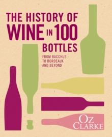 The History of Wine in 100 Bottles : From Bacchus to Bordeaux and Beyond, Hardback