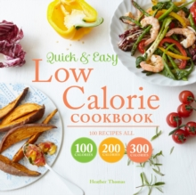 Quick and Easy Low Calorie Cookbook : 100 Recipes, All 100 Calories, 200 Calories or 300 Calories, Hardback Book