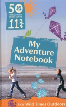 50 Things to Do Before You're 11 3/4: My Adventure Notebook : My Adventure Notebook for Wild Times Outdoors, Hardback