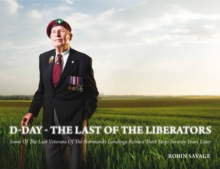 D-Day - the Last of the Liberators : Some of the Last Veterans of the Normandy Landings Retrace Their Steps Seventy Years Later, Hardback