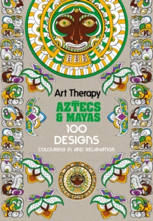 Art Therapy: Aztecs and Mayas : 100 Designs Colouring in and Relaxation, Hardback