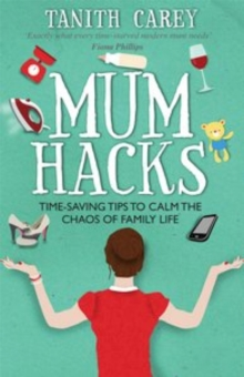 Mum Hacks : Time-Saving Tips to Calm the Chaos of Family Life, Paperback