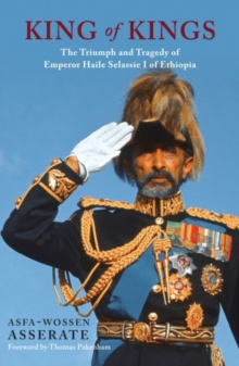 The King of Kings : The Triumph and Tragedy of Emperor Haile Selassie of Ethiopia, Hardback