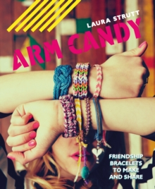 Arm Candy : Friendship Bracelets to Make and Share, Paperback