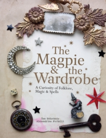 The Magpie and the Wardrobe : A Curiosity of Folklore, Magic and Spells, Hardback