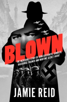 Blown : The Incredible Story of John Goldsmith, Gambler, Racehorse Trainer and Wartime Secret Agent, Hardback