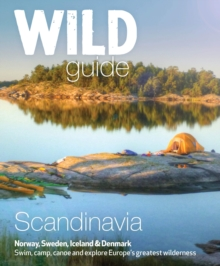 Wild Guide Scandinavia (Norway, Sweden, Iceland and Denmark) : Swim, Camp, Canoe and Explore Europe's Greatest Wilderness Volume 3, Paperback Book