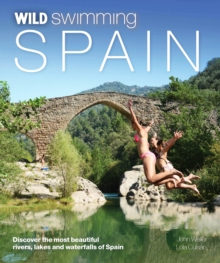 Wild Swimming Spain : Discover the Most Beautiful Rivers, Lakes and Waterfalls of Spain, Paperback
