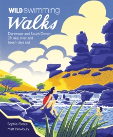 Wild Swimming Walks Dartmoor and South Devon : 28 Lake, River and Beach Days Out in South West England, Paperback