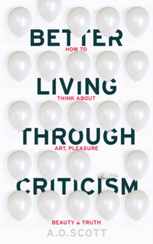 Better Living Through Criticism: How to Think About Art, Pleasure, Beauty and Truth, Paperback Book