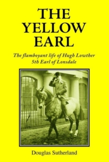 The Yellow Earl : The Flamboyant Life of Hugh Lowther, 5th Earl of Lonsdale, Hardback