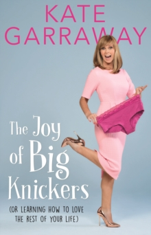 The Joy of Big Knickers : (Or Learning to Love the Rest of Your Life), Hardback