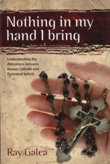 Nothing in My Hand I Bring : Understanding the Differences Between Roman Catholic and Protestant Beliefs, Paperback