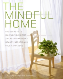 The Mindful Home : The Secrets to Making Your Home a Place of Harmony, Beauty, Wisdom and True Happiness, Paperback