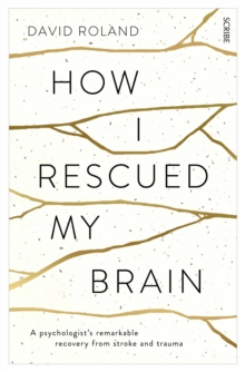 How I Rescued My Brain : A Psychologist's Remarkable Recovery from Stroke and Trauma, Paperback Book