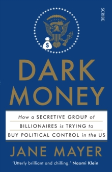 Dark Money : The Hidden History of the Billionaires Behind the Rise of the Radical Right, Paperback Book