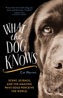 What the Dog Knows : Scent, Science, and the Amazing Ways Dogs Perceive the World, Paperback