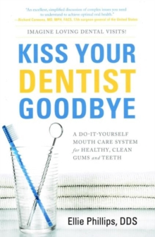 Kiss Your Dentist Goodbye : A Do-It-Yourself Mouth Care System for Healthy, Clean Gums and Teeth, Paperback