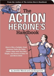 The Action Heroine's Handbook : How to Win a Catfight, Drink Someone Under the Table, Choke a Man with Your Bare Thighs and Dozens of Other TV and Movie Skills, Paperback Book