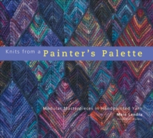 Knits from a Painter's Palette : Modular Masterpieces in Handpainted Yarns, Hardback