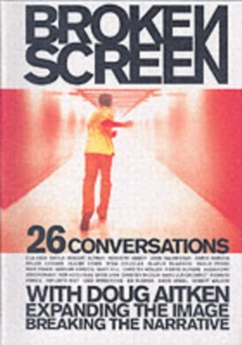 The Broken Screen: Expanding the Image, Breaking the Narrative : 26 Conversations with Doug Aitken, Paperback