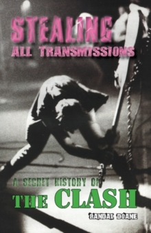 Stealing All Transmissions : A Secret History of The Clash, Paperback