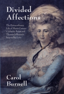 Divided Affections : The Extraordinary Life of Maria Cosway, Celebrity Artist and Thomas Jefferson's Impossible Love, Hardback